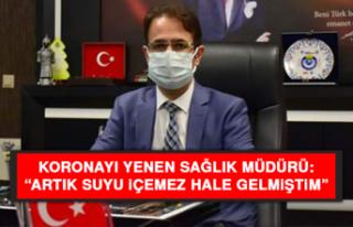 """Koronayı yenen Sağlık Müdürü: """"Artık suyu..."""