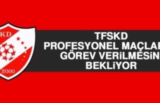 TFSKD, Profesyonel Maçlarda Görev Verilmesini Bekliyor