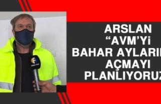 Arslan: AVM'yi Bahar Aylarında Açmayı Planlıyoruz