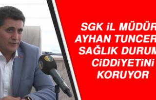 SGK İL MÜDÜRÜ TUNCER'İN SAĞLIK DURUMU CİDDİYETİNİ...