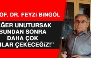 Prof. Dr. Feyzi Bingöl: Eğer Unutursak Bundan Sonra...