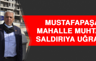 MUSTAFAPAŞA MAHALLE MUHTARI SALDIRIYA UĞRADI