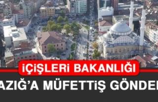 İçişleri Bakanlığı Elazığ'a Müfettiş Gönderdi