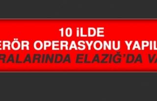 10 İlde Terör Operasyonu Yapıldı Aralarında Elazığ'da...