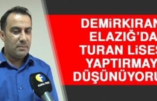 Demirkıran: Elazığ'da Turan Lisesi Yaptırmayı...
