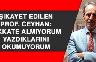Şikayet edilen Prof. Ceyhan: Dikkate almıyorum,...
