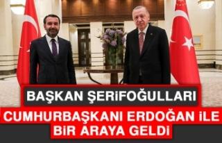 Başkan Şerifoğulları, Cumhurbaşkanı Erdoğan...