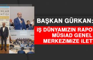 Başkan Gürkan: İş Dünyamızın Raporunu MÜSİAD...