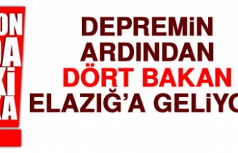DEPREMİN ARDINDAN DÖRT BAKAN ELAZIĞ'A GELİYOR