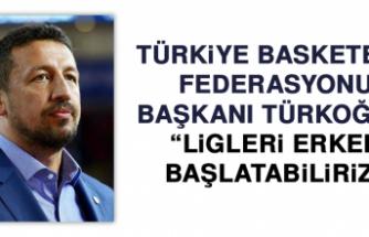"""TBF Başkanı Türkoğlu: """"Ligleri erken başlatabiliriz"""""""