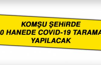 KOMŞU ŞEHİRDE 300 Hanede Covid-19 Taraması Yapılacak