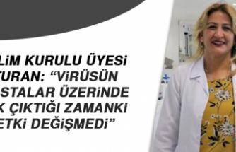 Bilim Kurulu üyesi Turan: Virüsün hastalar üzerinde ilk çıktığı zamanki etki değişmedi
