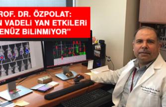 """Prof. Dr. Özpolat: """"Uzun vadeli yan etkileri henüz bilinmiyor"""""""
