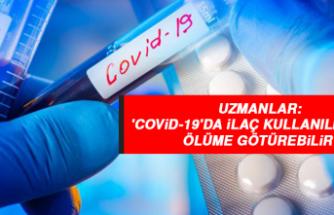 Uzmanlar: 'Covid-19'da ilaç kullanılmaması ölüme götürebilir'