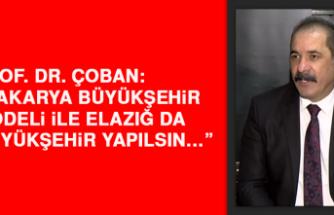 """Prof. Dr. Çoban: """"Sakarya büyükşehir modeli ile Elazığ da büyükşehir yapılsın…"""""""