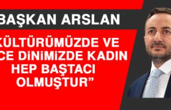 Arslan: Kültürümüzde ve Yüce Dinimizde Kadın Hep Baştacı Olmuştur