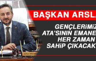 Arslan: Gençlerimiz Ata'sının Emanetine Her Zaman Sahip Çıkacaktır