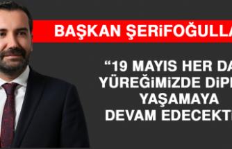 """Başkan Şerifoğulları, """"19 Mayıs Her Daim Yüreğimizde Dipdiri Yaşamaya Devam Edecektir"""""""