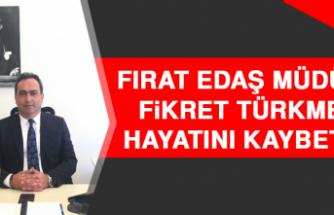 Fırat EDAŞ Müdürü Fikret Türkmen Hayatını Kaybetti!