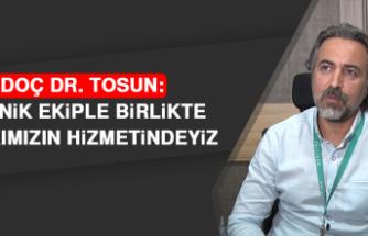 Doç Dr. Tosun: Türlü Teknik Ekiple Birlikte Halkımızın Hizmetindeyiz