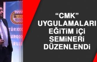"""""""CMK"""" Uygulamaları Eğitim İçi Semineri Düzenlendi"""