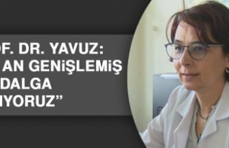 """Prof. Dr. Yavuz: """"Şu an genişlemiş bir dalga yaşıyoruz"""""""